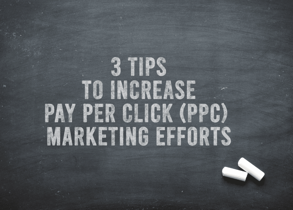 3 Tips To Increase Pay Per Click (PPC) Marketing Efforts